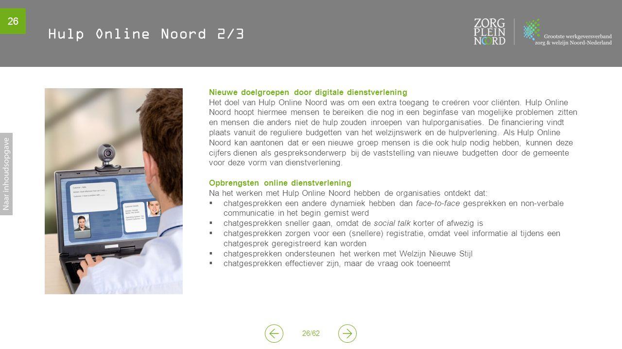 26 26/62 Hulp Online Noord 2/3 Nieuwe doelgroepen door digitale dienstverlening Het doel van Hulp Online Noord was om een extra toegang te creëren voor cliënten.