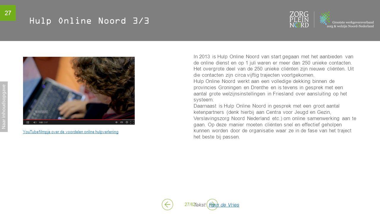 27 27/62 Hulp Online Noord 3/3 YouTubefilmpje over de voordelen online hulpverlening In 2013 is Hulp Online Noord van start gegaan met het aanbieden van de online dienst en op 1 juli waren er meer dan 250 unieke contacten.