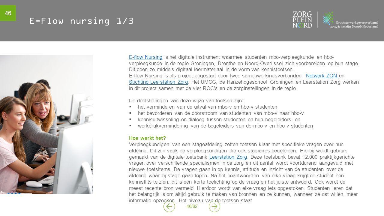 46 46/62 E-Flow nursing 1/3 E-flow NursingE-flow Nursing is het digitale instrument waarmee studenten mbo-verpleegkunde en hbo- verpleegkunde in de regio Groningen, Drenthe en Noord-Overijssel zich voorbereiden op hun stage.