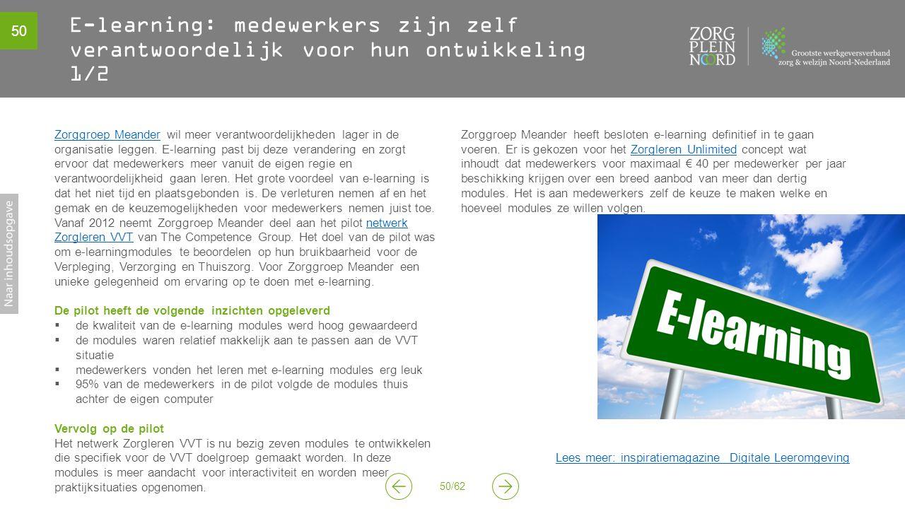 50 50/62 E-learning: medewerkers zijn zelf verantwoordelijk voor hun ontwikkeling 1/2 Zorggroep MeanderZorggroep Meander wil meer verantwoordelijkheden lager in de organisatie leggen.