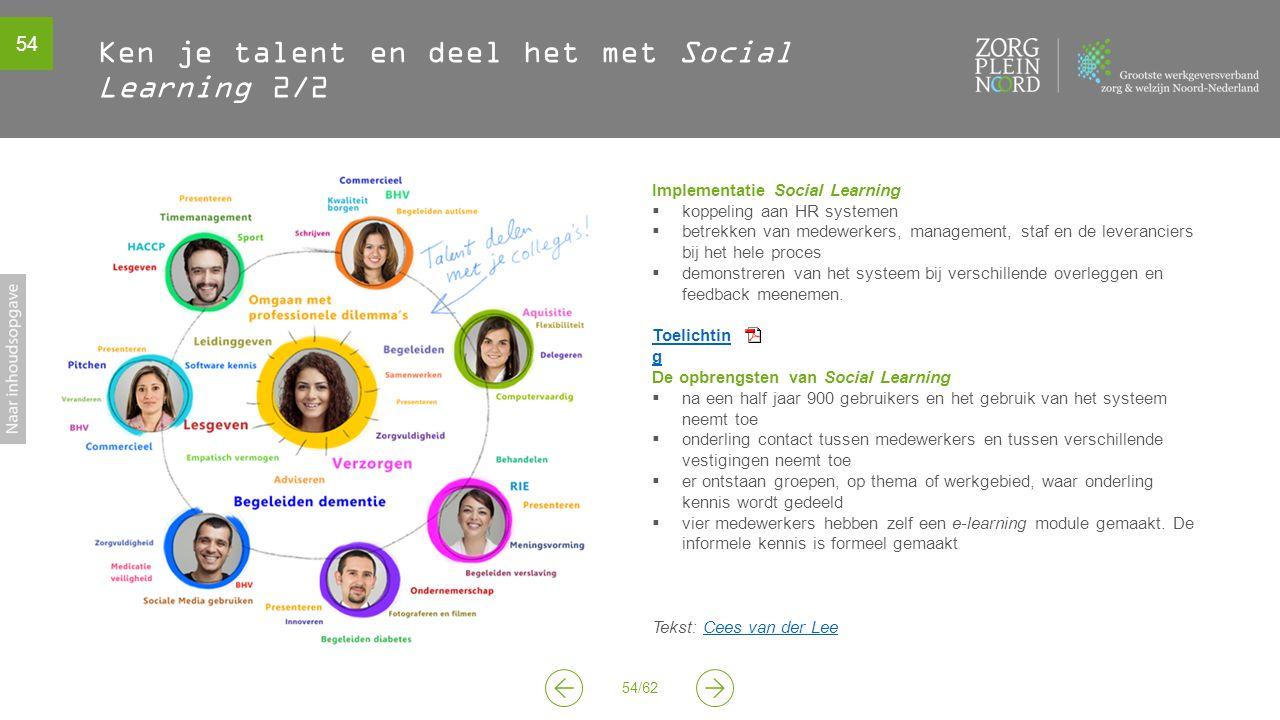 54 54/62 Ken je talent en deel het met Social Learning 2/2 Implementatie Social Learning  koppeling aan HR systemen  betrekken van medewerkers, management, staf en de leveranciers bij het hele proces  demonstreren van het systeem bij verschillende overleggen en feedback meenemen.