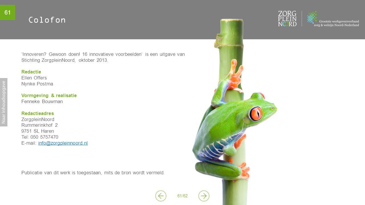 61 61/62 Colofon 'Innoveren? Gewoon doen! 16 innovatieve voorbeelden' is een uitgave van Stichting ZorgpleinNoord, oktober 2013. Redactie Ellen Offers