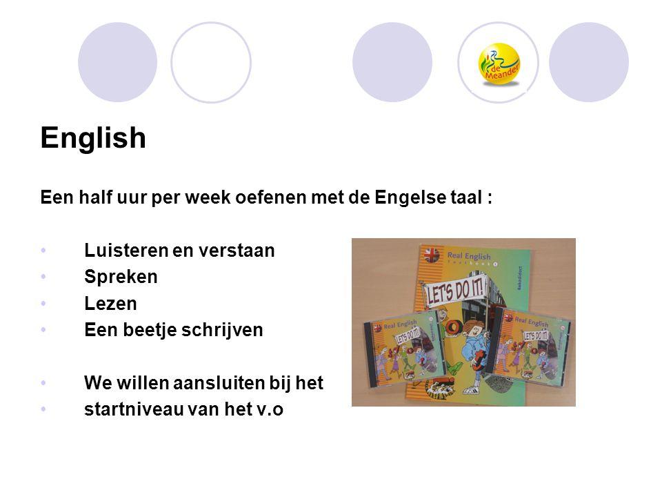 English Een half uur per week oefenen met de Engelse taal : •Luisteren en verstaan •Spreken •Lezen •Een beetje schrijven •We willen aansluiten bij het
