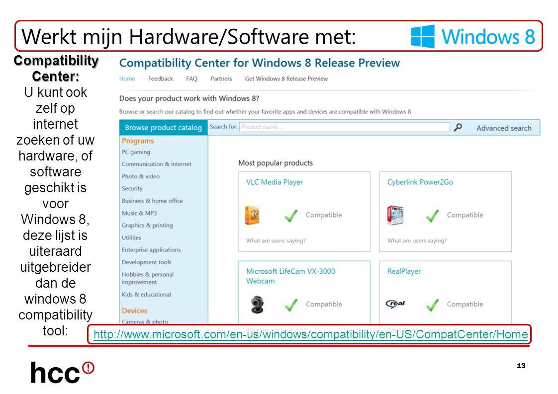13 Werkt mijn Hardware/Software met: Compatibility Center: Compatibility Center: U kunt ook zelf op internet zoeken of uw hardware, of software geschikt is voor Windows 8, deze lijst is uiteraard uitgebreider dan de windows 8 compatibility tool: http://www.microsoft.com/en-us/windows/compatibility/en-US/CompatCenter/Home