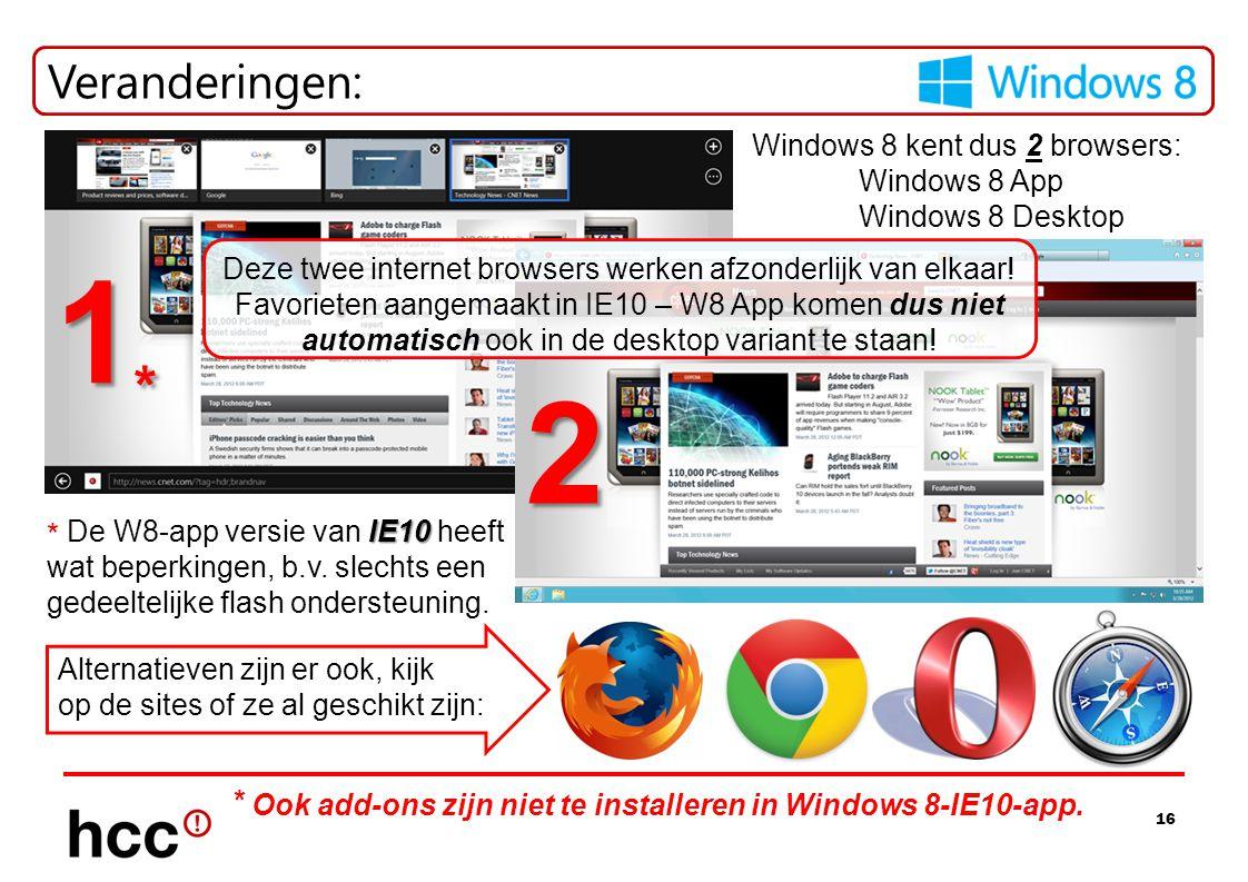 16 Veranderingen: Alternatieven zijn er ook, kijk op de sites of ze al geschikt zijn: Windows 8 kent dus 2 browsers: Windows 8 App Windows 8 Desktop 1*1*1*1* 2 IE10 * De W8-app versie van IE10 heeft wat beperkingen, b.v.