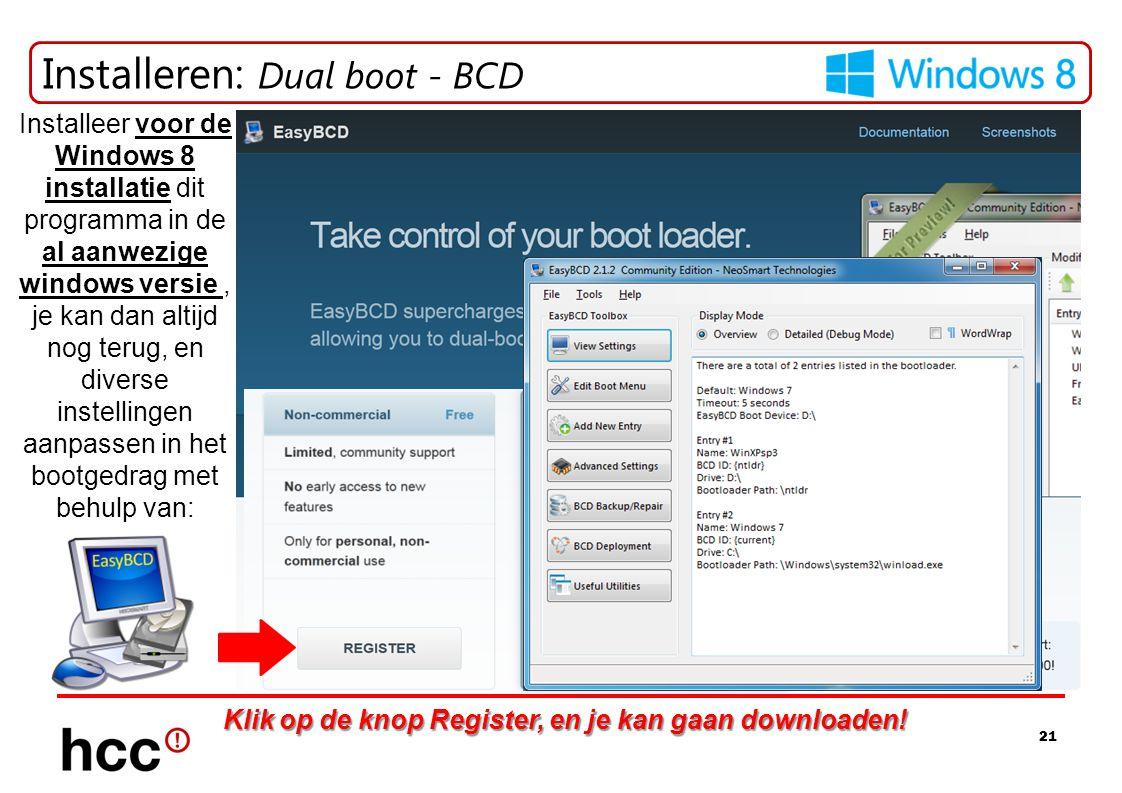 21 Installeren: Dual boot - BCD Installeer voor de Windows 8 installatie dit programma in de al aanwezige windows versie, je kan dan altijd nog terug, en diverse instellingen aanpassen in het bootgedrag met behulp van: Klik op de knop Register, en je kan gaan downloaden!