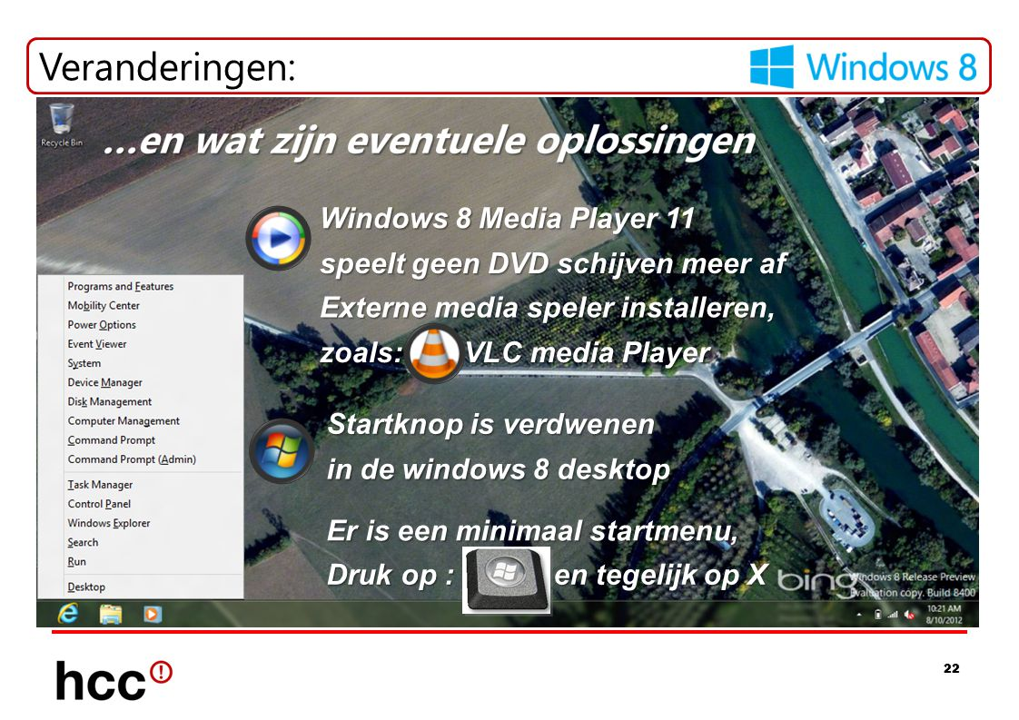 22 Veranderingen: Windows 8 Media Player 11 Externe media speler installeren, VLC media Player Startknop is verdwenen Er is een minimaal startmenu, en tegelijk op X Druk op : in de windows 8 desktop speelt geen DVD schijven meer af zoals: