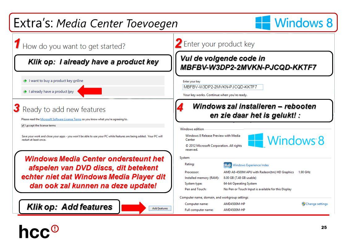 25 Extra's: Media Center Toevoegen Klik op: I already have a product key Vul de volgende code in MBFBV-W3DP2-2MVKN-PJCQD-KKTF7 MBFBV-W3DP2-2MVKN-PJCQD-KKTF7 Klik op: Add features Windows zal installeren – rebooten en zie daar het is gelukt.