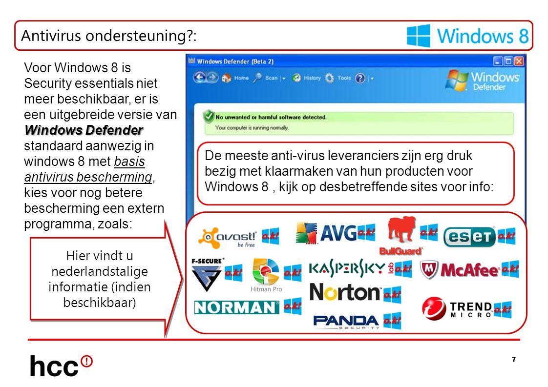 7 Antivirus ondersteuning?: Hier vindt u nederlandstalige informatie (indien beschikbaar) Voor Windows 8 is Security essentials niet meer beschikbaar, er is een uitgebreide versie van Windows Defender standaard aanwezig in windows 8 met basis antivirus bescherming, kies voor nog betere bescherming een extern programma, zoals: De meeste anti-virus leveranciers zijn erg druk bezig met klaarmaken van hun producten voor Windows 8, kijk op desbetreffende sites voor info: