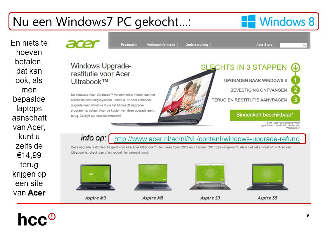 9 Nu een Windows7 PC gekocht…: info op: http://www.acer.nl/ac/nl/NL/content/windows-upgrade-refund Acer En niets te hoeven betalen, dat kan ook, als men bepaalde laptops aanschaft van Acer, kunt u zelfs de €14,99 terug krijgen op een site van Acer