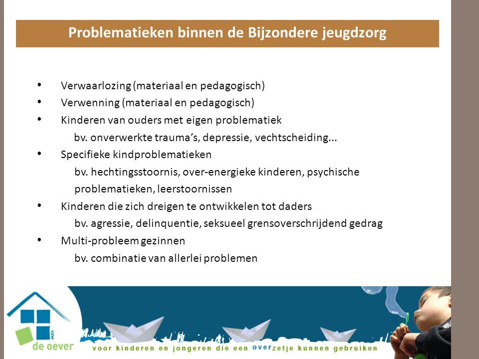 Problematieken binnen de Bijzondere jeugdzorg • Verwaarlozing (materiaal en pedagogisch) • Verwenning (materiaal en pedagogisch) • Kinderen van ouders met eigen problematiek bv.