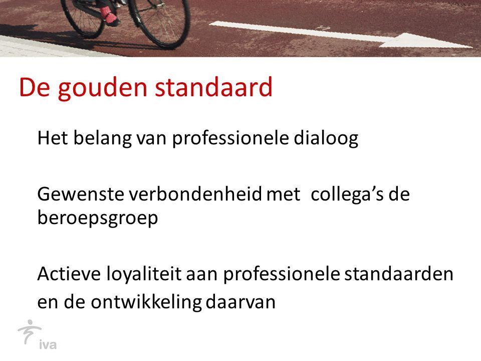De gouden standaard Het belang van professionele dialoog Gewenste verbondenheid met collega's de beroepsgroep Actieve loyaliteit aan professionele sta