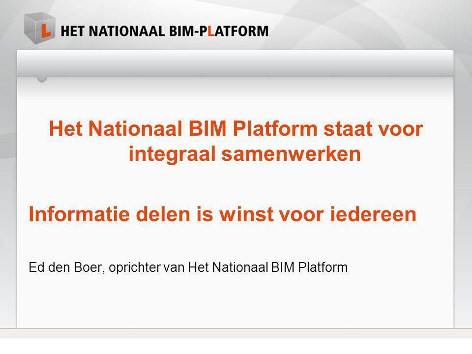 Het Nationaal BIM Platform staat voor integraal samenwerken Informatie delen is winst voor iedereen Ed den Boer, oprichter van Het Nationaal BIM Platf