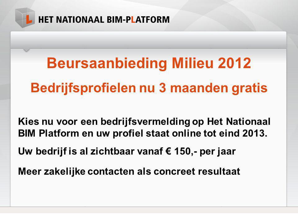 Beursaanbieding Milieu 2012 Bedrijfsprofielen nu 3 maanden gratis Kies nu voor een bedrijfsvermelding op Het Nationaal BIM Platform en uw profiel staa