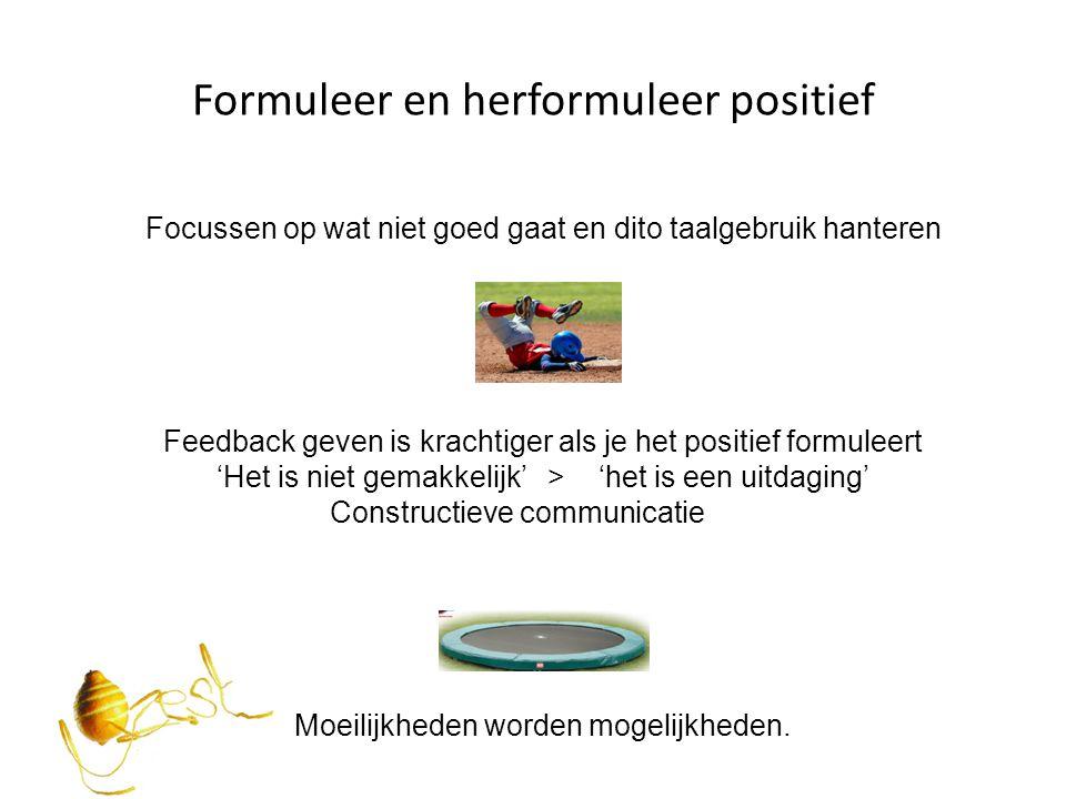 Formuleer en herformuleer positief Focussen op wat niet goed gaat en dito taalgebruik hanteren Feedback geven is krachtiger als je het positief formul