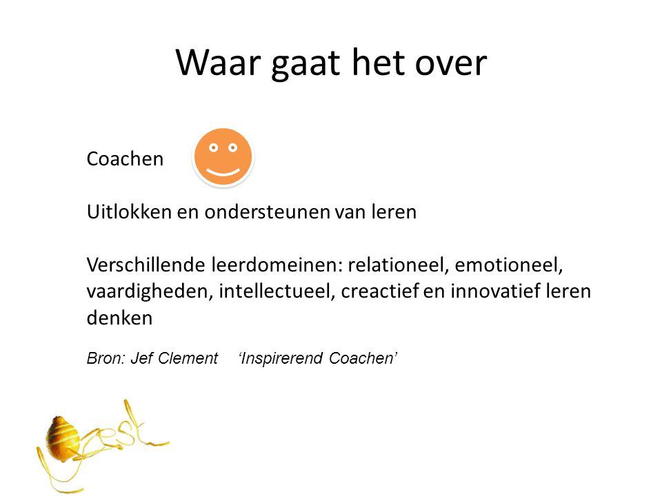 Waar gaat het over Coachen Uitlokken en ondersteunen van leren Verschillende leerdomeinen: relationeel, emotioneel, vaardigheden, intellectueel, creac