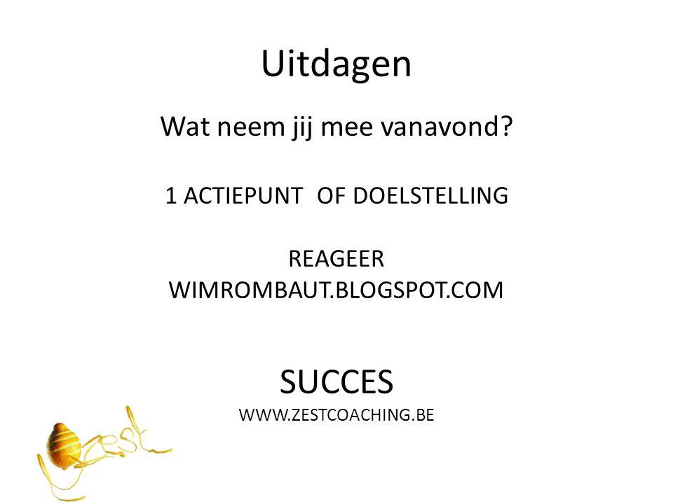 Uitdagen Wat neem jij mee vanavond? 1 ACTIEPUNT OF DOELSTELLING REAGEER WIMROMBAUT.BLOGSPOT.COM SUCCES WWW.ZESTCOACHING.BE