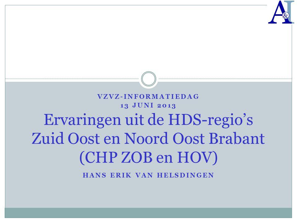 VZVZ-INFORMATIEDAG 13 JUNI 2013 HANS ERIK VAN HELSDINGEN Ervaringen uit de HDS-regio's Zuid Oost en Noord Oost Brabant (CHP ZOB en HOV)