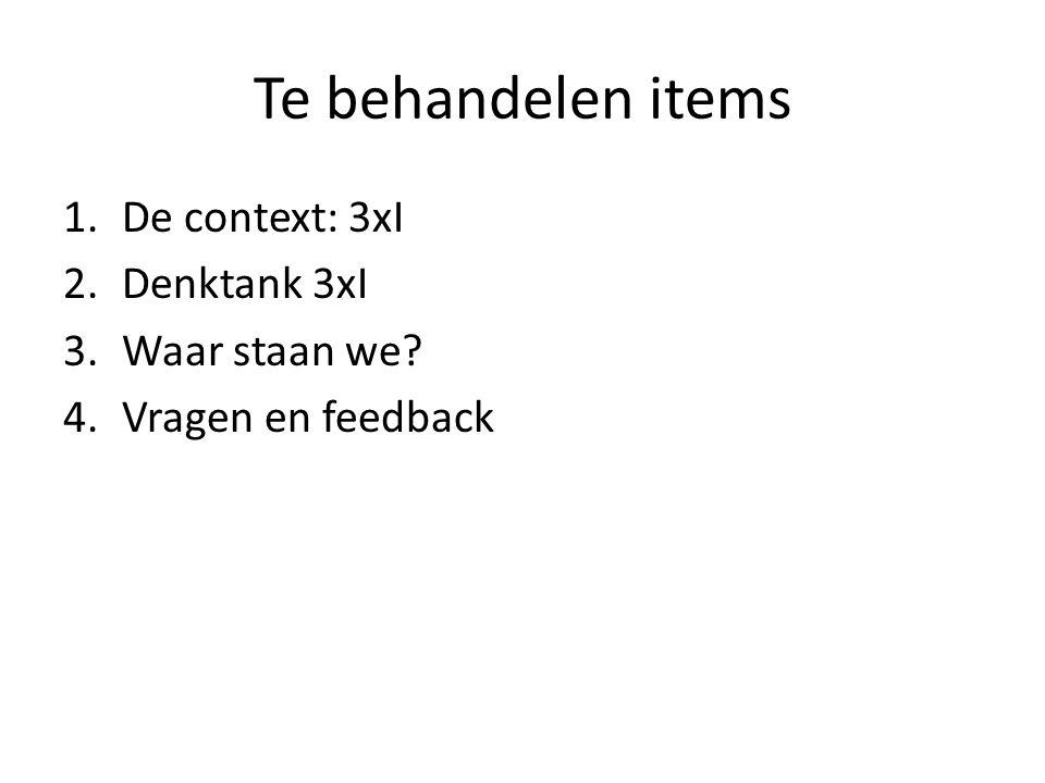 Te behandelen items 1.De context: 3xI 2.Denktank 3xI 3.Waar staan we 4.Vragen en feedback