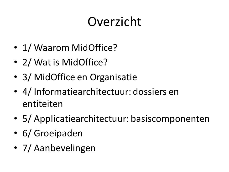 Overzicht • 1/ Waarom MidOffice? • 2/ Wat is MidOffice? • 3/ MidOffice en Organisatie • 4/ Informatiearchitectuur: dossiers en entiteiten • 5/ Applica
