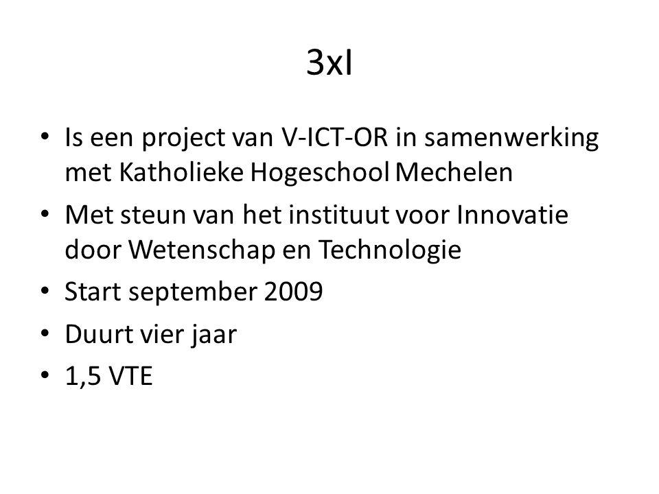 3xI • Is een project van V-ICT-OR in samenwerking met Katholieke Hogeschool Mechelen • Met steun van het instituut voor Innovatie door Wetenschap en Technologie • Start september 2009 • Duurt vier jaar • 1,5 VTE