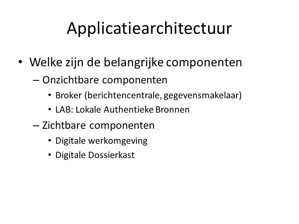 Applicatiearchitectuur • Welke zijn de belangrijke componenten – Onzichtbare componenten • Broker (berichtencentrale, gegevensmakelaar) • LAB: Lokale Authentieke Bronnen – Zichtbare componenten • Digitale werkomgeving • Digitale Dossierkast