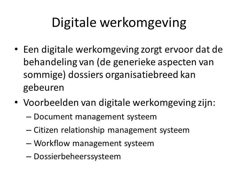 Digitale werkomgeving • Een digitale werkomgeving zorgt ervoor dat de behandeling van (de generieke aspecten van sommige) dossiers organisatiebreed ka