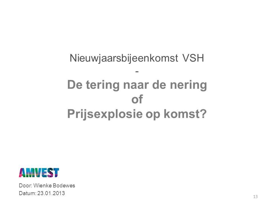 Door: Wienke Bodewes Datum: 23.01.2013 13 Nieuwjaarsbijeenkomst VSH - De tering naar de nering of Prijsexplosie op komst?