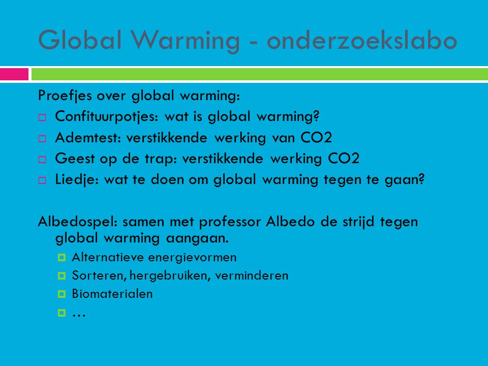 Global Warming - onderzoekslabo Proefjes over global warming:  Confituurpotjes: wat is global warming?  Ademtest: verstikkende werking van CO2  Gee