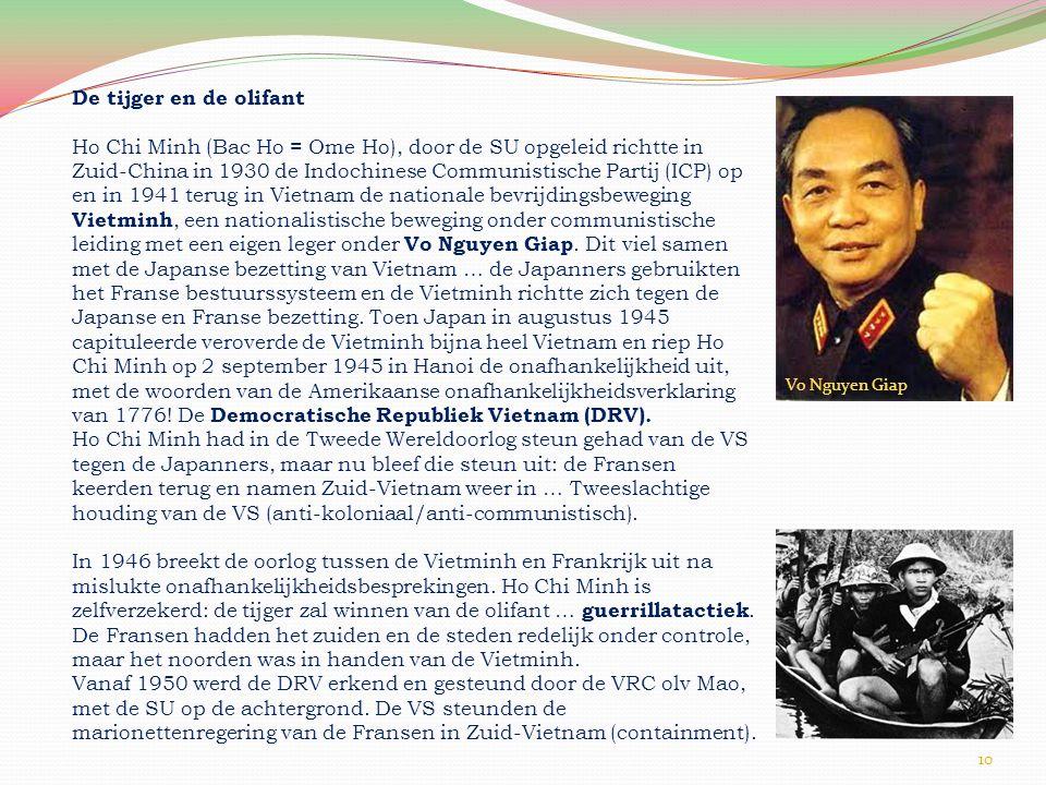 10 De tijger en de olifant Ho Chi Minh (Bac Ho = Ome Ho), door de SU opgeleid richtte in Zuid-China in 1930 de Indochinese Communistische Partij (ICP) op en in 1941 terug in Vietnam de nationale bevrijdingsbeweging Vietminh, een nationalistische beweging onder communistische leiding met een eigen leger onder Vo Nguyen Giap.