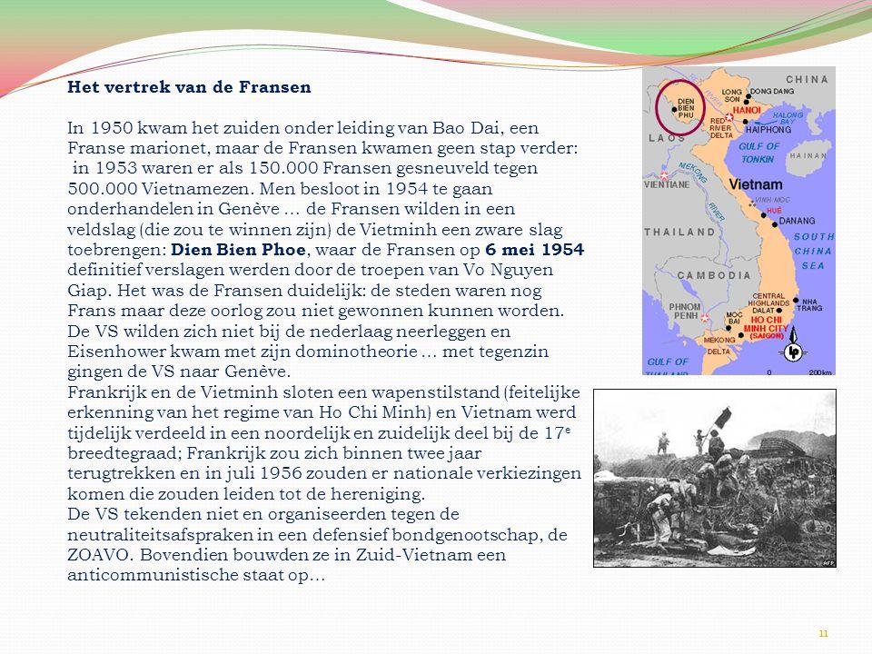 11 Het vertrek van de Fransen In 1950 kwam het zuiden onder leiding van Bao Dai, een Franse marionet, maar de Fransen kwamen geen stap verder: in 1953 waren er als 150.000 Fransen gesneuveld tegen 500.000 Vietnamezen.