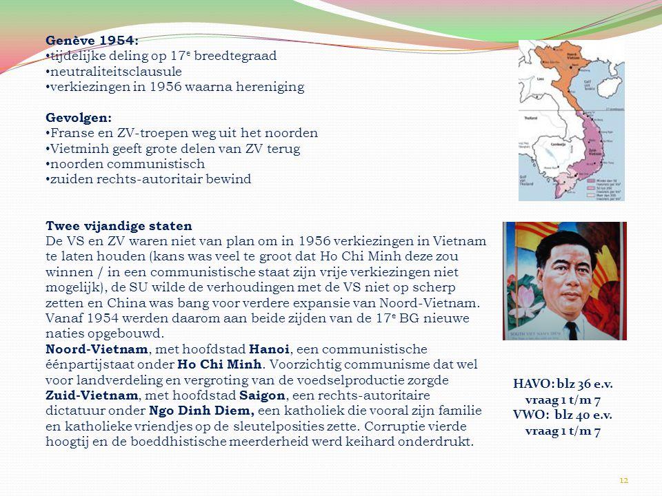 12 Genève 1954: • tijdelijke deling op 17 e breedtegraad • neutraliteitsclausule • verkiezingen in 1956 waarna hereniging Gevolgen: • Franse en ZV-troepen weg uit het noorden • Vietminh geeft grote delen van ZV terug • noorden communistisch • zuiden rechts-autoritair bewind Twee vijandige staten De VS en ZV waren niet van plan om in 1956 verkiezingen in Vietnam te laten houden (kans was veel te groot dat Ho Chi Minh deze zou winnen / in een communistische staat zijn vrije verkiezingen niet mogelijk), de SU wilde de verhoudingen met de VS niet op scherp zetten en China was bang voor verdere expansie van Noord-Vietnam.