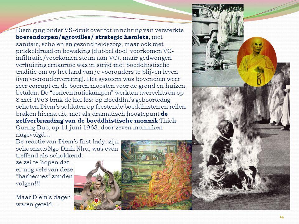 14 Diem ging onder VS-druk over tot inrichting van versterkte boerendorpen/agrovilles/ strategic hamlets, met sanitair, scholen en gezondheidszorg, maar ook met prikkeldraad en bewaking (dubbel doel: voorkomen VC- infiltratie/voorkomen steun aan VC), maar gedwongen verhuizing ernaartoe was in strijd met boeddhistische traditie om op het land van je voorouders te blijven leven (ivm voorouderverering).