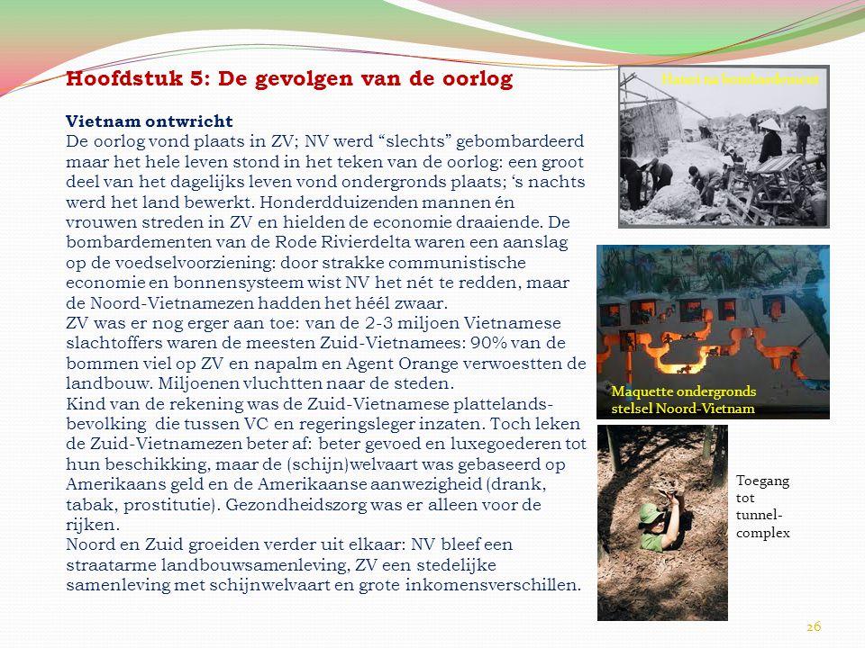 26 Hoofdstuk 5: De gevolgen van de oorlog Vietnam ontwricht De oorlog vond plaats in ZV; NV werd slechts gebombardeerd maar het hele leven stond in het teken van de oorlog: een groot deel van het dagelijks leven vond ondergronds plaats; 's nachts werd het land bewerkt.