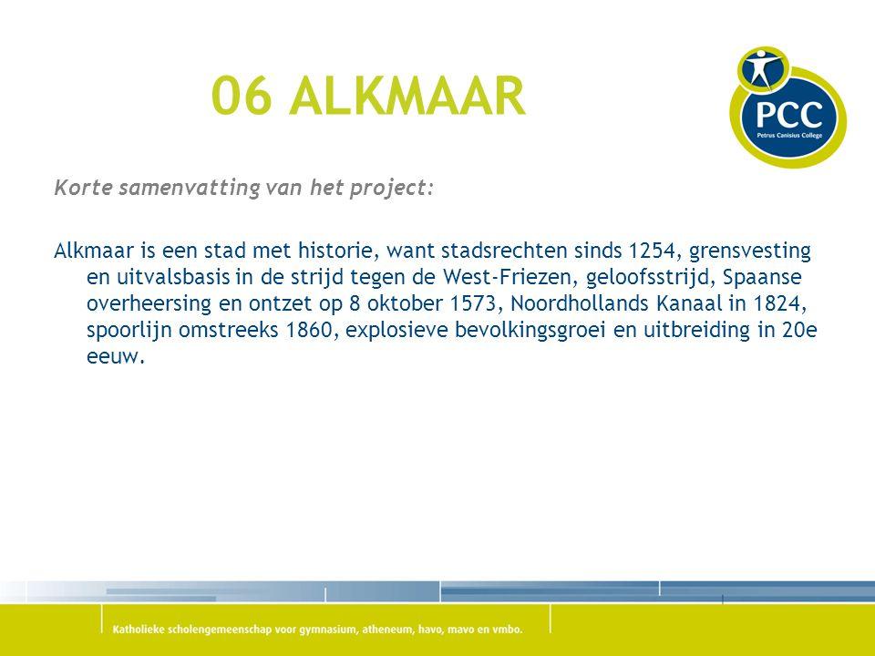 06 ALKMAAR Korte samenvatting van het project: Alkmaar is een stad met historie, want stadsrechten sinds 1254, grensvesting en uitvalsbasis in de stri