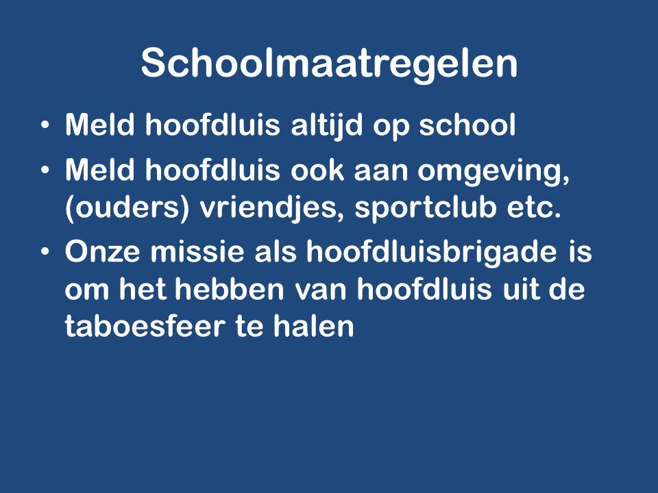 Schoolmaatregelen • Meld hoofdluis altijd op school • Meld hoofdluis ook aan omgeving, (ouders) vriendjes, sportclub etc. • Onze missie als hoofdluisb