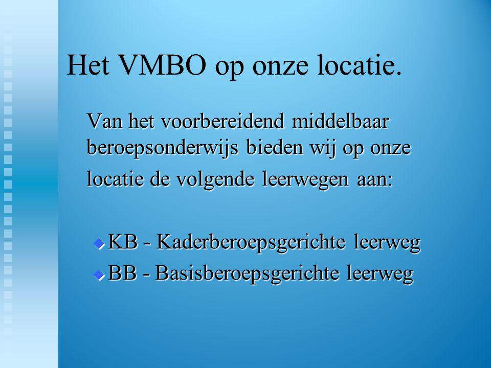 Het VMBO op onze locatie. Van het voorbereidend middelbaar beroepsonderwijs bieden wij op onze locatie de volgende leerwegen aan:  KB - Kaderberoepsg