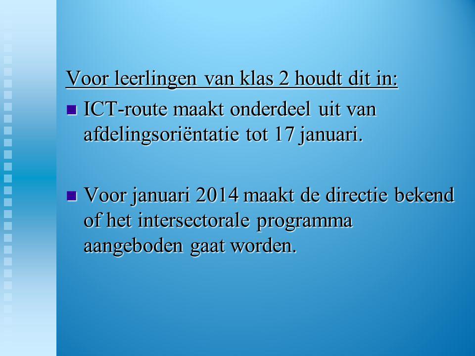 Voor leerlingen van klas 2 houdt dit in:  ICT-route maakt onderdeel uit van afdelingsoriëntatie tot 17 januari.  Voor januari 2014 maakt de directie