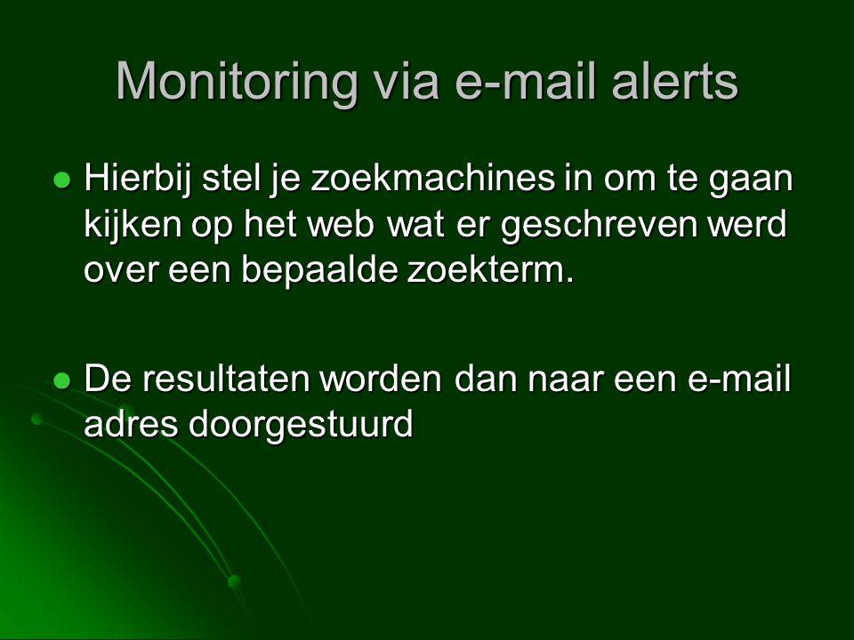 Monitoring via e-mail alerts  Hierbij stel je zoekmachines in om te gaan kijken op het web wat er geschreven werd over een bepaalde zoekterm.
