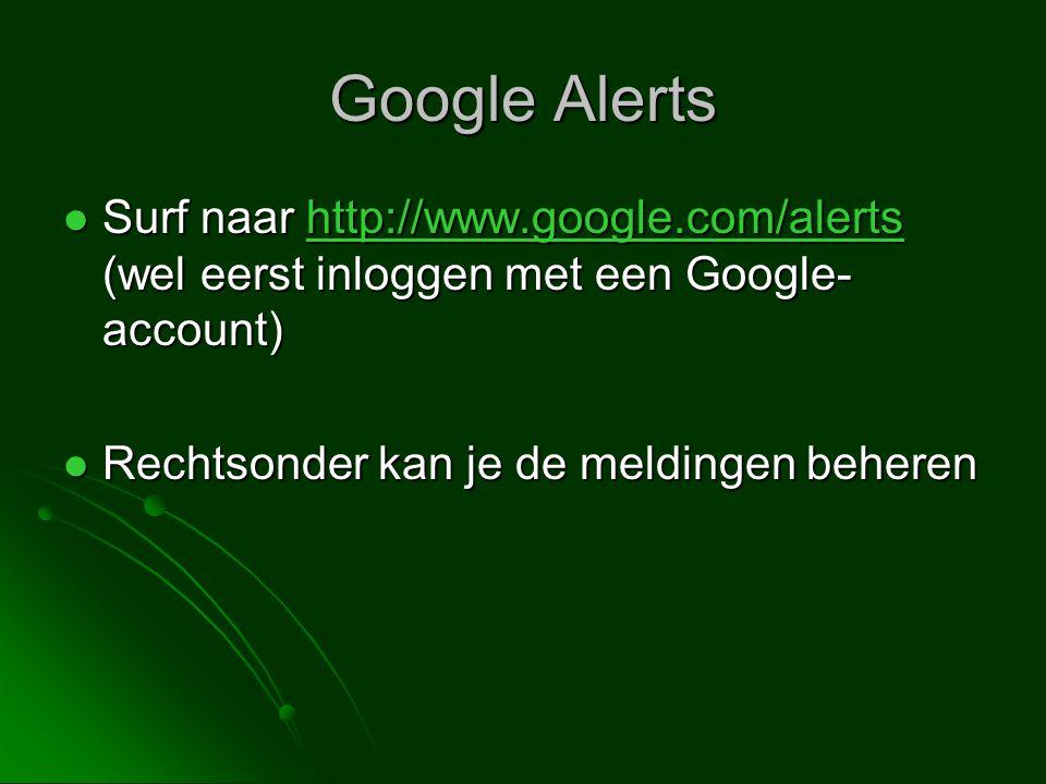 Google Alerts  Surf naar http://www.google.com/alerts (wel eerst inloggen met een Google- account) http://www.google.com/alerts  Rechtsonder kan je de meldingen beheren