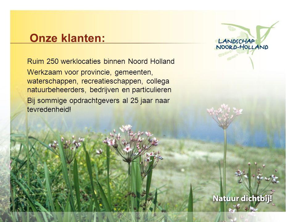 Onze klanten: Ruim 250 werklocaties binnen Noord Holland Werkzaam voor provincie, gemeenten, waterschappen, recreatieschappen, collega natuurbeheerders, bedrijven en particulieren Bij sommige opdrachtgevers al 25 jaar naar tevredenheid!