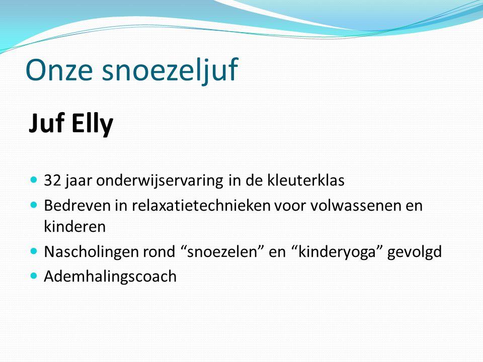 Onze snoezeljuf Juf Elly  32 jaar onderwijservaring in de kleuterklas  Bedreven in relaxatietechnieken voor volwassenen en kinderen  Nascholingen rond snoezelen en kinderyoga gevolgd  Ademhalingscoach