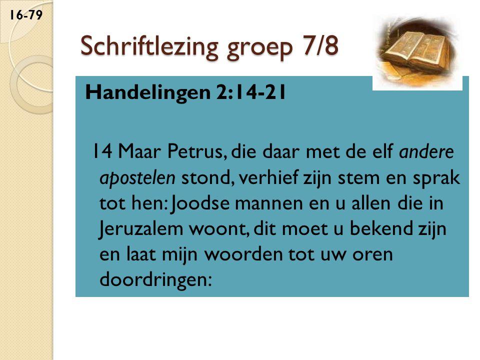 Schriftlezing groep 7/8 Handelingen 2:14-21 14 Maar Petrus, die daar met de elf andere apostelen stond, verhief zijn stem en sprak tot hen: Joodse mannen en u allen die in Jeruzalem woont, dit moet u bekend zijn en laat mijn woorden tot uw oren doordringen: 16-79