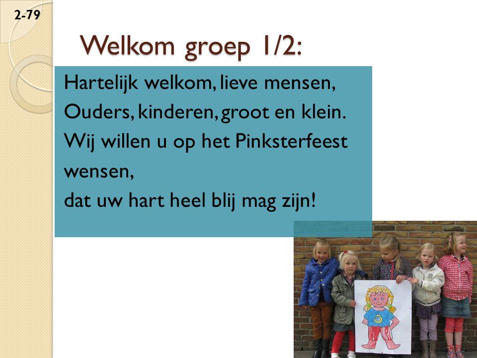 Welkom groep 1/2: Hartelijk welkom, lieve mensen, Ouders, kinderen, groot en klein. Wij willen u op het Pinksterfeest wensen, dat uw hart heel blij ma