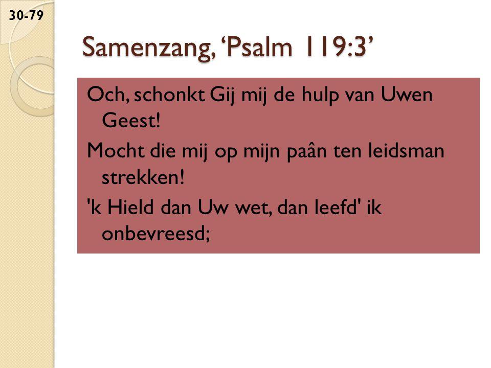 Samenzang, 'Psalm 119:3' Och, schonkt Gij mij de hulp van Uwen Geest! Mocht die mij op mijn paân ten leidsman strekken! 'k Hield dan Uw wet, dan leefd