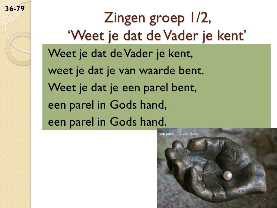 Zingen groep 1/2, 'Weet je dat de Vader je kent' Weet je dat de Vader je kent, weet je dat je van waarde bent.