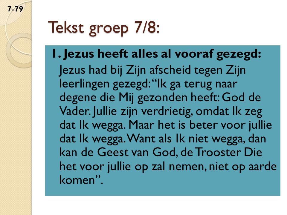 """Tekst groep 7/8: 1. Jezus heeft alles al vooraf gezegd: Jezus had bij Zijn afscheid tegen Zijn leerlingen gezegd: """"Ik ga terug naar degene die Mij gez"""