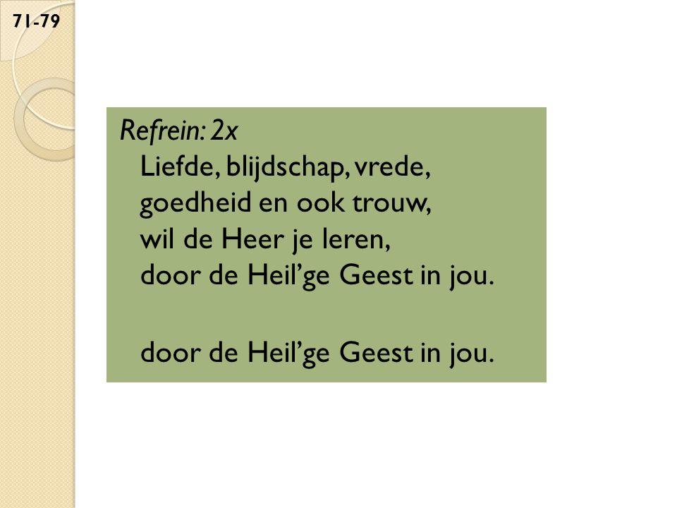 Refrein: 2x Liefde, blijdschap, vrede, goedheid en ook trouw, wil de Heer je leren, door de Heil'ge Geest in jou. door de Heil'ge Geest in jou. 71-79