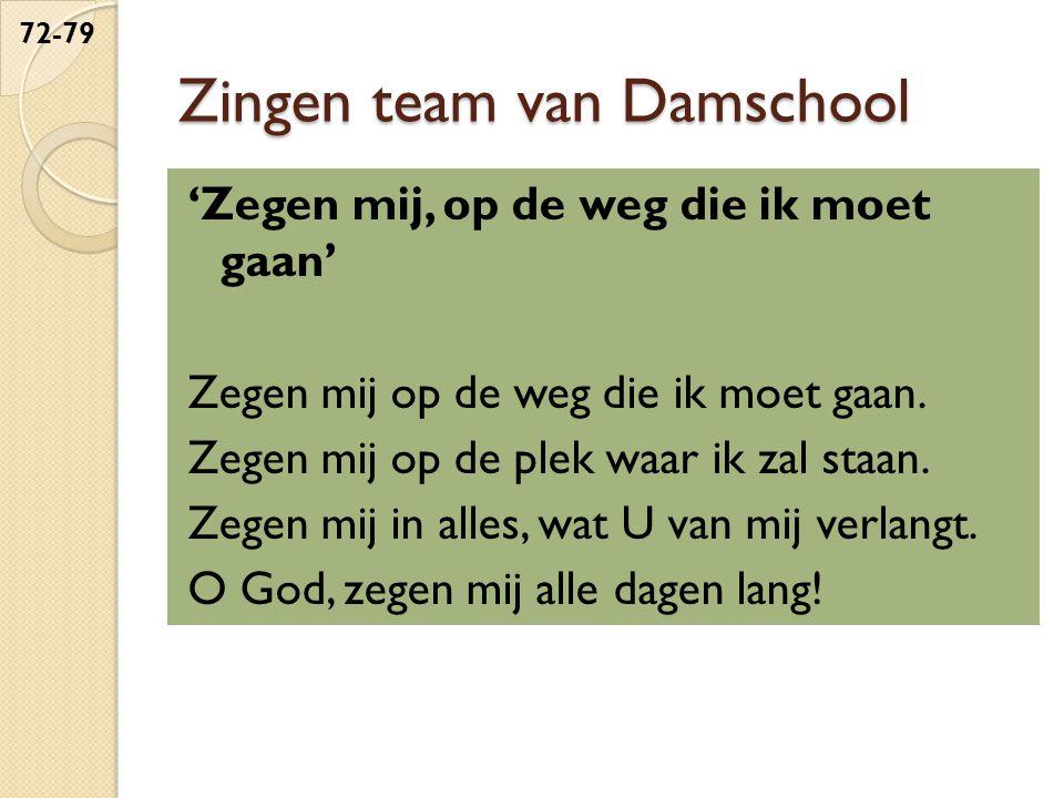 Zingen team van Damschool 'Zegen mij, op de weg die ik moet gaan' Zegen mij op de weg die ik moet gaan. Zegen mij op de plek waar ik zal staan. Zegen
