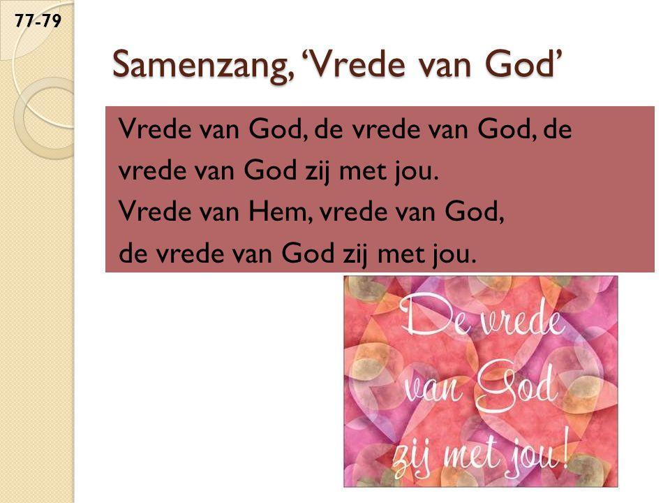 Samenzang, 'Vrede van God' Vrede van God, de vrede van God, de vrede van God zij met jou. Vrede van Hem, vrede van God, de vrede van God zij met jou.